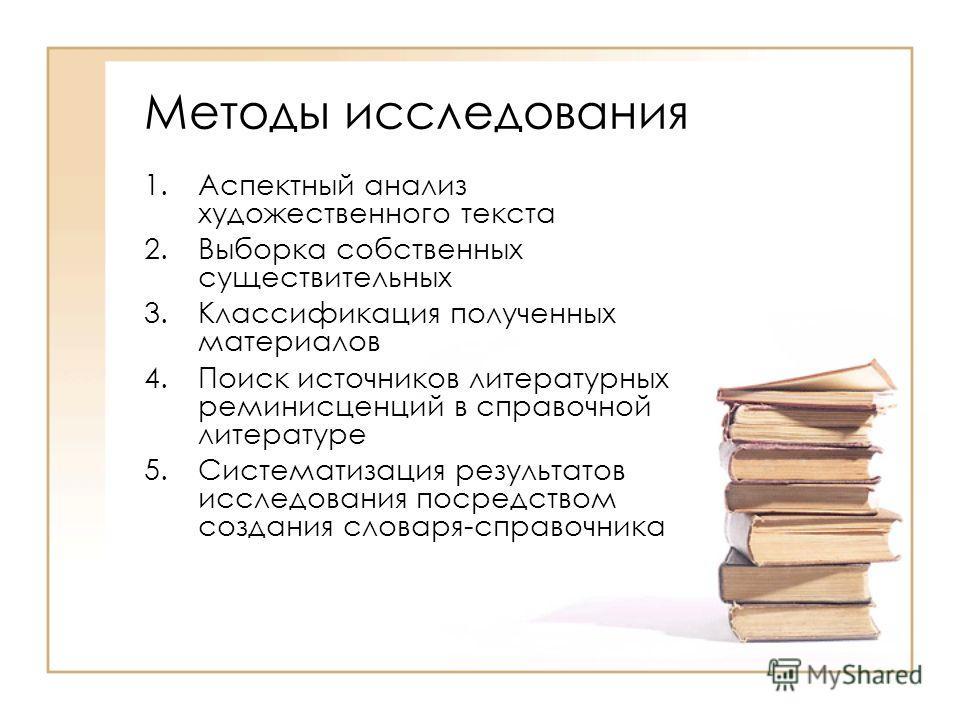 Методы исследования 1.Аспектный анализ художественного текста 2.Выборка собственных существительных 3.Классификация полученных материалов 4.Поиск источников литературных реминисценций в справочной литературе 5.Систематизация результатов исследования