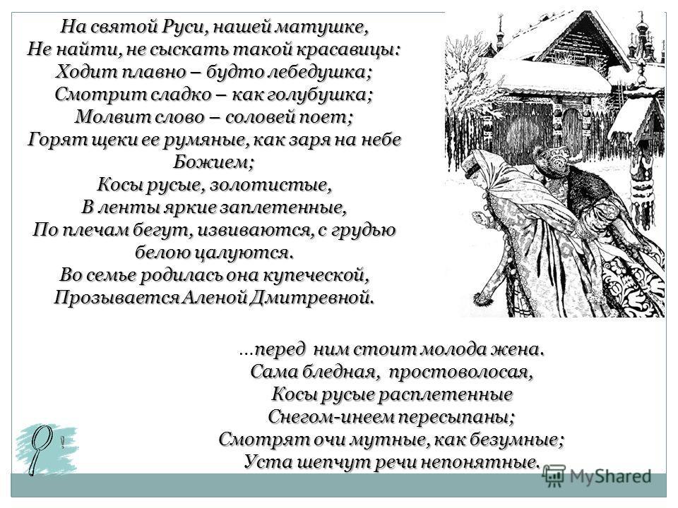 На святой Руси, нашей матушке, Не найти, не сыскать такой красавицы: Ходит плавно – будто лебедушка; Смотрит сладко – как голубушка; Молвит слово – соловей поет; Горят щеки ее румяные, как заря на небе Божием; Косы русые, золотистые, В ленты яркие за
