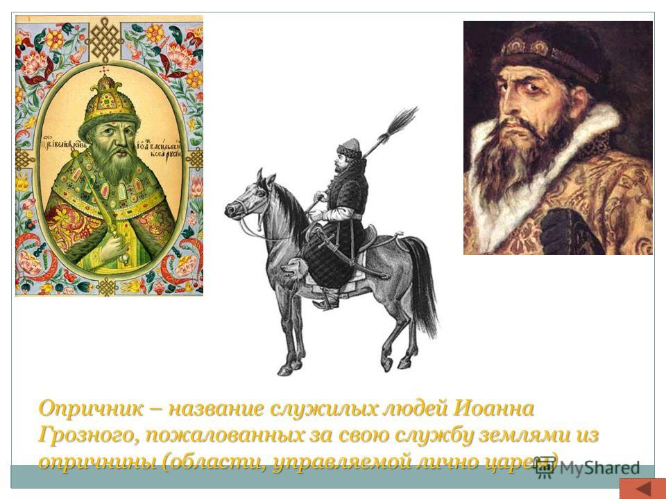 Опричник – название служилых людей Иоанна Грозного, пожалованных за свою службу землями из опричнины (области, управляемой лично царем)