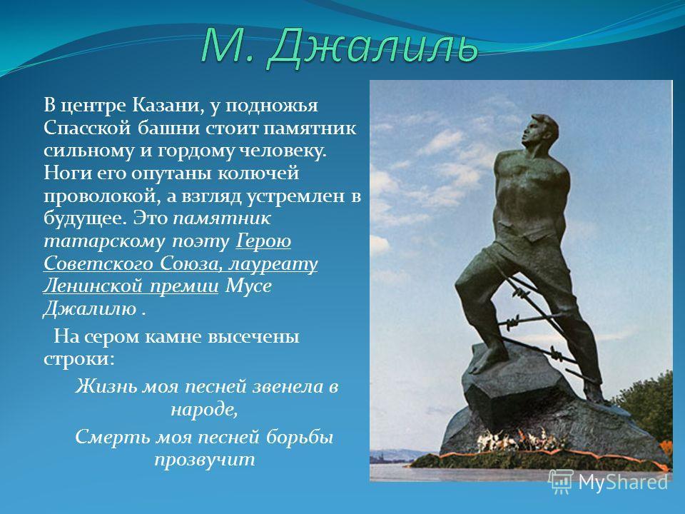 В центре Казани, у подножья Спасской башни стоит памятник сильному и гордому человеку. Ноги его опутаны колючей проволокой, а взгляд устремлен в будущее. Это памятник татарскому поэту Герою Советского Союза, лауреату Ленинской премии Мусе Джалилю. На