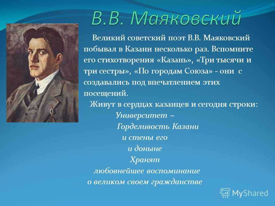 Великий советский поэт В.В. Маяковский побывал в Казани несколько раз. Вспомните его стихотворения «Казань», «Три тысячи и три сестры», «По городам Союза» - они с создавались под впечатлением этих посещений. Живут в сердцах казанцев и сегодня строки: