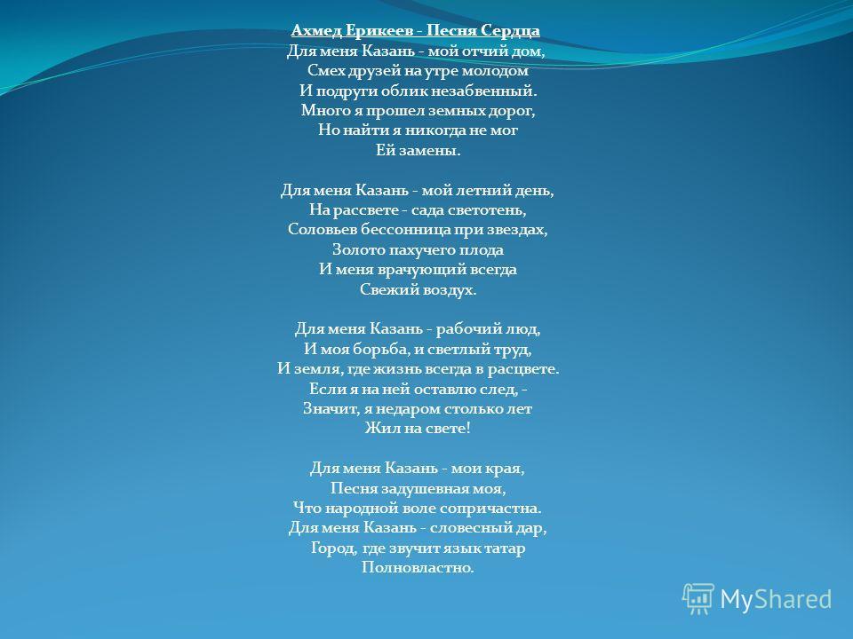 Ахмед Ерикеев - Песня Сердца Для меня Казань - мой отчий дом, Смех друзей на утре молодом И подруги облик незабвенный. Много я прошел земных дорог, Но найти я никогда не мог Ей замены. Для меня Казань - мой летний день, На рассвете - сада светотень,