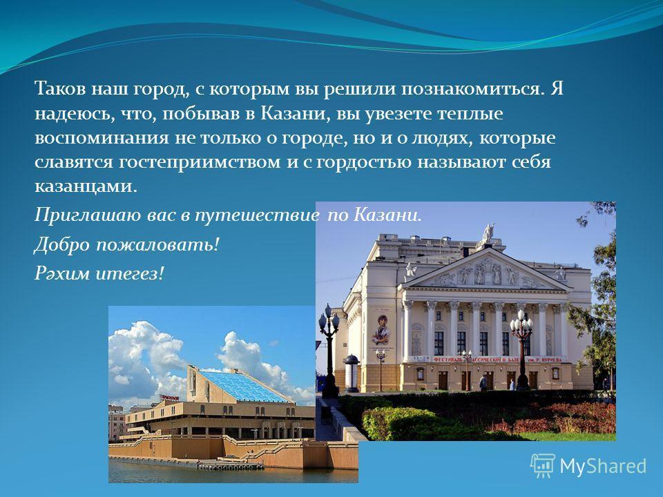 Таков наш город, с которым вы решили познакомиться. Я надеюсь, что, побывав в Казани, вы увезете теплые воспоминания не только о городе, но и о людях, которые славятся гостеприимством и с гордостью называют себя казанцами. Приглашаю вас в путешествие