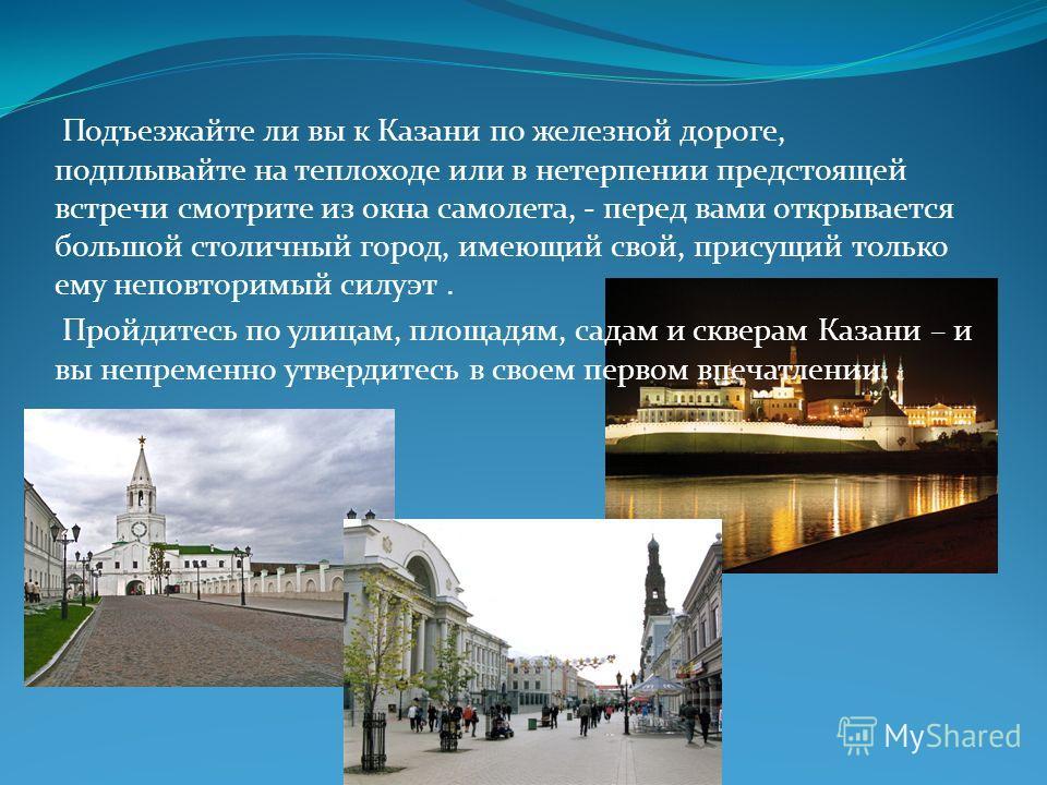 Подъезжайте ли вы к Казани по железной дороге, подплывайте на теплоходе или в нетерпении предстоящей встречи смотрите из окна самолета, - перед вами открывается большой столичный город, имеющий свой, присущий только ему неповторимый силуэт. Пройдитес