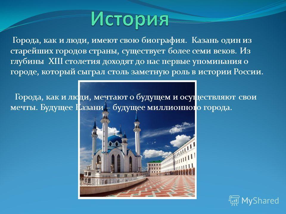 Города, как и люди, имеют свою биография. Казань один из старейших городов страны, существует более семи веков. Из глубины XIII столетия доходят до нас первые упоминания о городе, который сыграл столь заметную роль в истории России. Города, как и люд