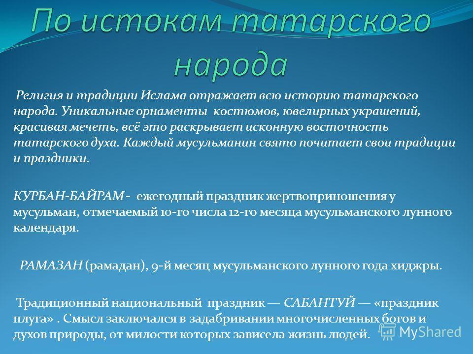 Религия и традиции Ислама отражает всю историю татарского народа. Уникальные орнаменты костюмов, ювелирных украшений, красивая мечеть, всё это раскрывает исконную восточность татарского духа. Каждый мусульманин свято почитает свои традиции и праздник