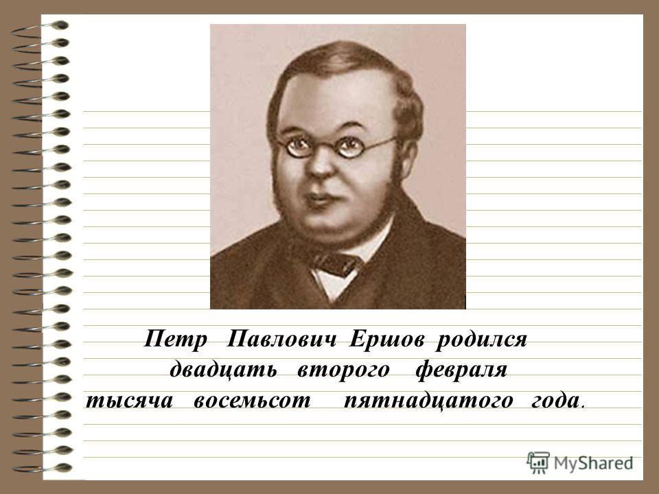 Петр Павлович Ершов родился двадцать второго февраля тысяча восемьсот пятнадцатого года.