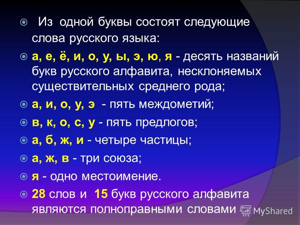 Из одной буквы состоят следующие слова русского языка: а, е, ё, и, о, у, ы, э, ю, я - десять названий букв русского алфавита, несклоняемых существительных среднего рода; а, и, о, у, э - пять междометий; в, к, о, с, у - пять предлогов; а, б, ж, и - че