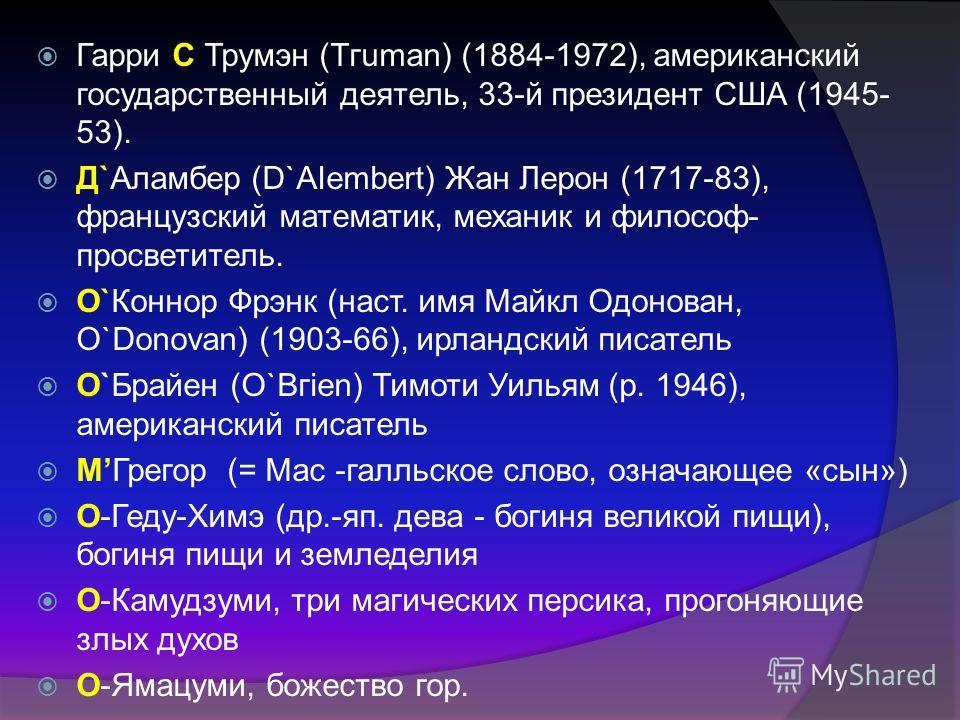 Гарри С Трумэн (Тгuman) (1884-1972), американский государственный деятель, 33-й президент США (1945- 53). Д`Аламбер (D`АIеmbеrt) Жан Лерон (1717-83), французский математик, механик и философ- просветитель. О`Коннор Фрэнк (наст. имя Майкл Одонован, О`