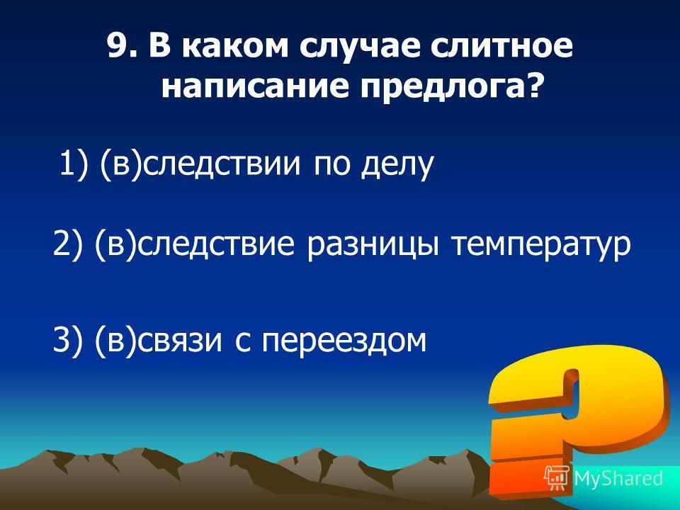9. В каком случае слитное написание предлога? 1) (в)следствии по делу 2) (в)следствие разницы температур 3) (в)связи с переездом