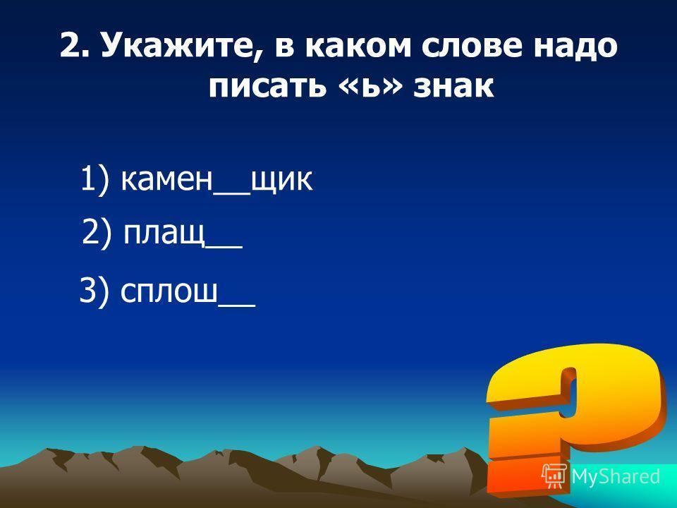 2. Укажите, в каком слове надо писать «ь» знак 1) камен__щик 2) плащ__ 3) сплош__