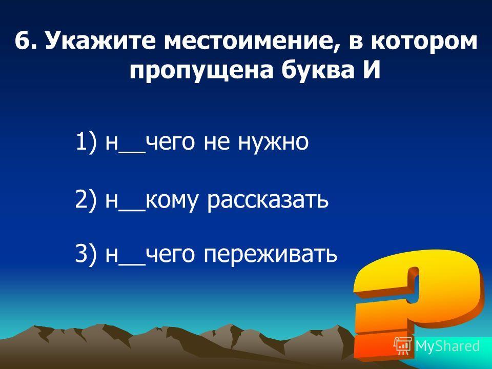 6. Укажите местоимение, в котором пропущена буква И 1) н__чего не нужно 2) н__кому рассказать 3) н__чего переживать