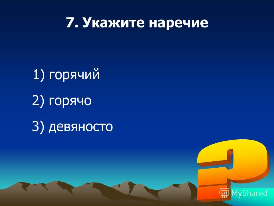 7. Укажите наречие 1) горячий 2) горячо 3) девяносто
