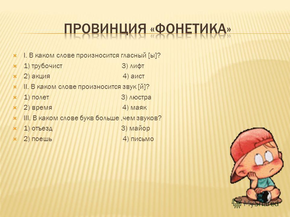 I. В каком слове произносится гласный [ы]? 1) трубочист 3) лифт 2) акция 4) аист II. В каком слове произносится звук [й]? 1) полет 3) люстра 2) время 4) маяк III. В каком слове букв больше,чем звуков? 1) отъезд 3) майор 2) поешь 4) письмо