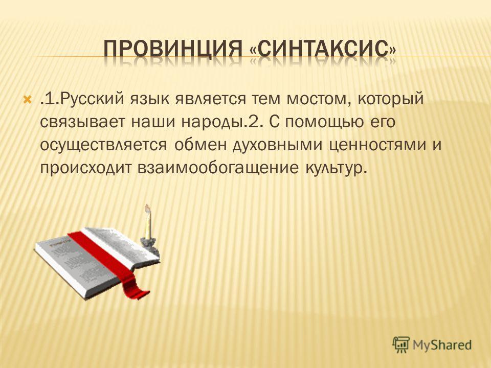 .1.Русский язык является тем мостом, который связывает наши народы.2. С помощью его осуществляется обмен духовными ценностями и происходит взаимообогащение культур.