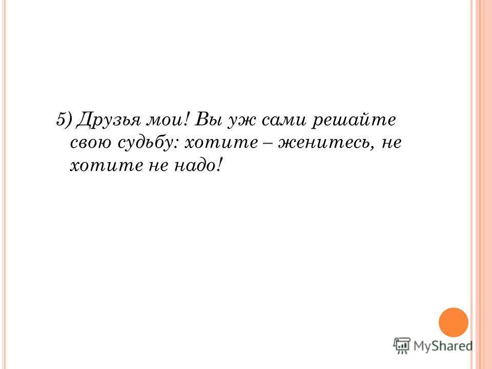 5) Друзья мои! Вы уж сами решайте свою судьбу: хотите – женитесь, не хотите не надо!