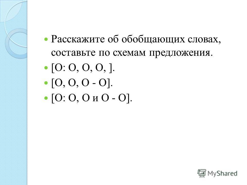 Расскажите об обобщающих словах, составьте по схемам предложения. [О: О, О, О, ]. [О, О, О - О]. [О: О, О и О - О].