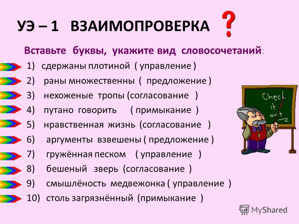 УЭ – 1 ВЗАИМОПРОВЕРКА Вставьте буквы, укажите вид словосочетаний : 1)сдержаны плотиной ( управление ) 2) раны множественны ( предложение ) 3) нехоженые тропы (согласование ) 4) путано говорить ( примыкание ) 5) нравственная жизнь (согласование ) 6) а