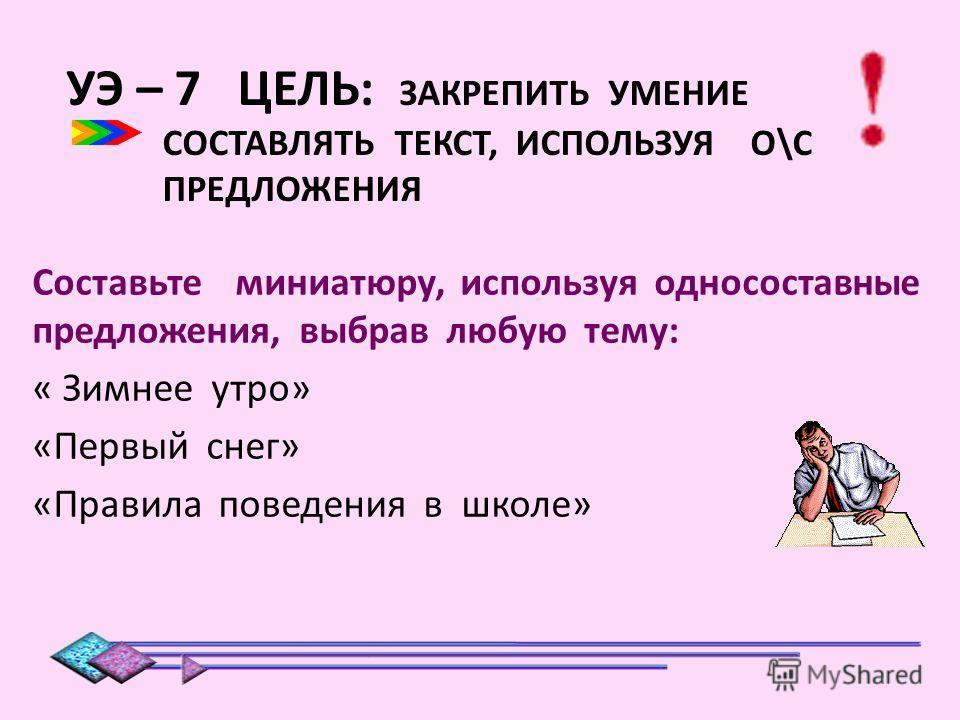 УЭ – 7 ЦЕЛЬ: ЗАКРЕПИТЬ УМЕНИЕ СОСТАВЛЯТЬ ТЕКСТ, ИСПОЛЬЗУЯ О\С ПРЕДЛОЖЕНИЯ Составьте миниатюру, используя односоставные предложения, выбрав любую тему: « Зимнее утро» «Первый снег» «Правила поведения в школе»