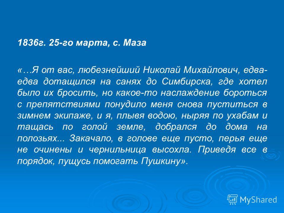 1836г. 25-го марта, с. Маза «…Я от вас, любезнейший Николай Михайлович, едва- едва дотащился на санях до Симбирска, где хотел было их бросить, но какое-то наслаждение бороться с препятствиями понудило меня снова пуститься в зимнем экипаже, и я, плывя