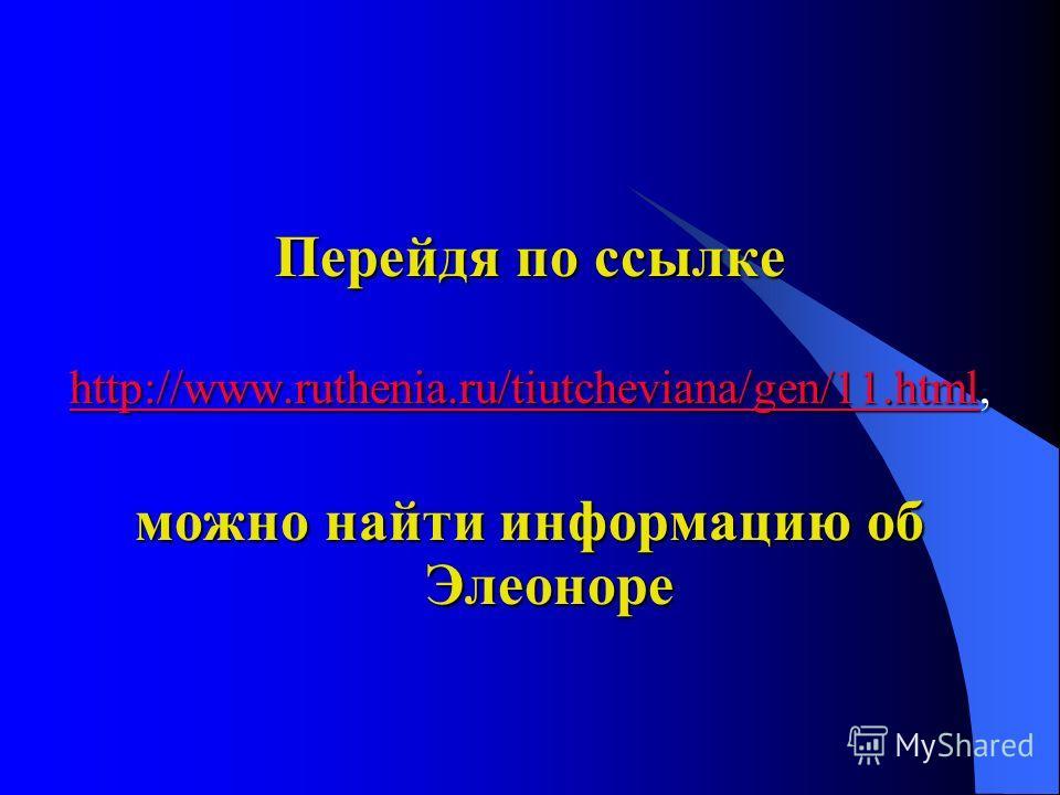 Перейдя по ссылке http://www.ruthenia.ru/tiutcheviana/gen/11.htmlhttp://www.ruthenia.ru/tiutcheviana/gen/11.html, http://www.ruthenia.ru/tiutcheviana/gen/11.html можно найти информацию об Элеоноре