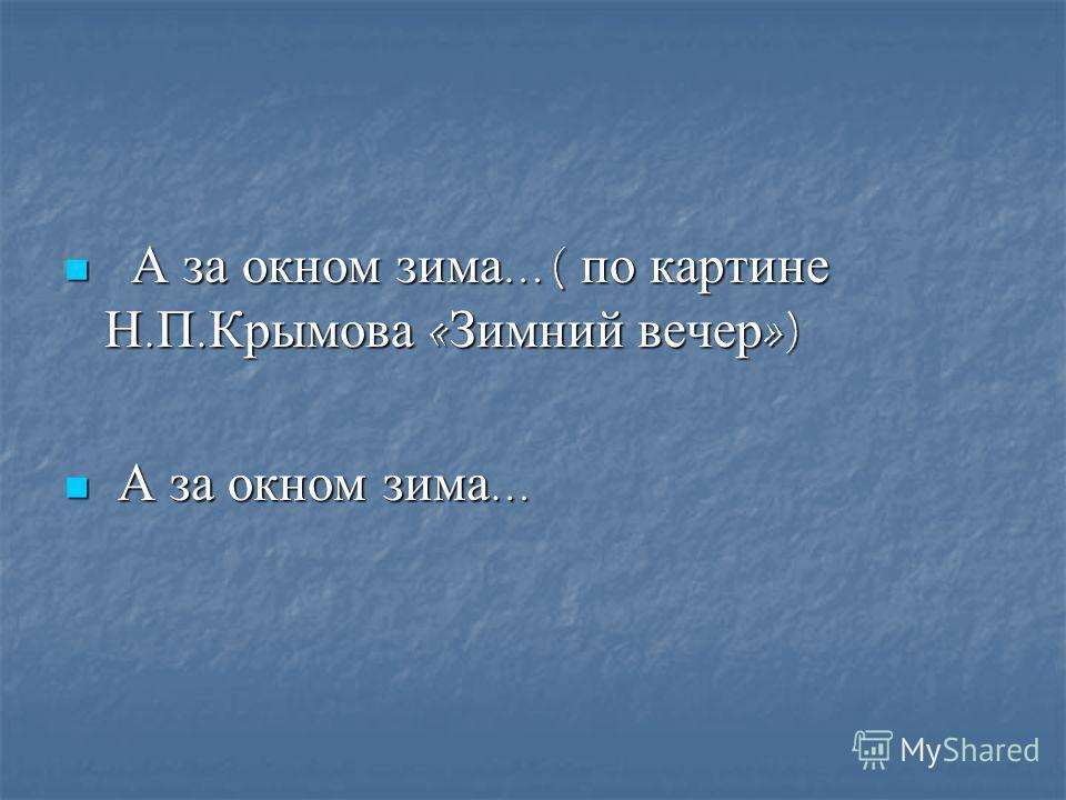 А за окном зима …( по картине Н. П. Крымова « Зимний вечер ») А за окном зима …( по картине Н. П. Крымова « Зимний вечер ») А за окном зима … А за окном зима …