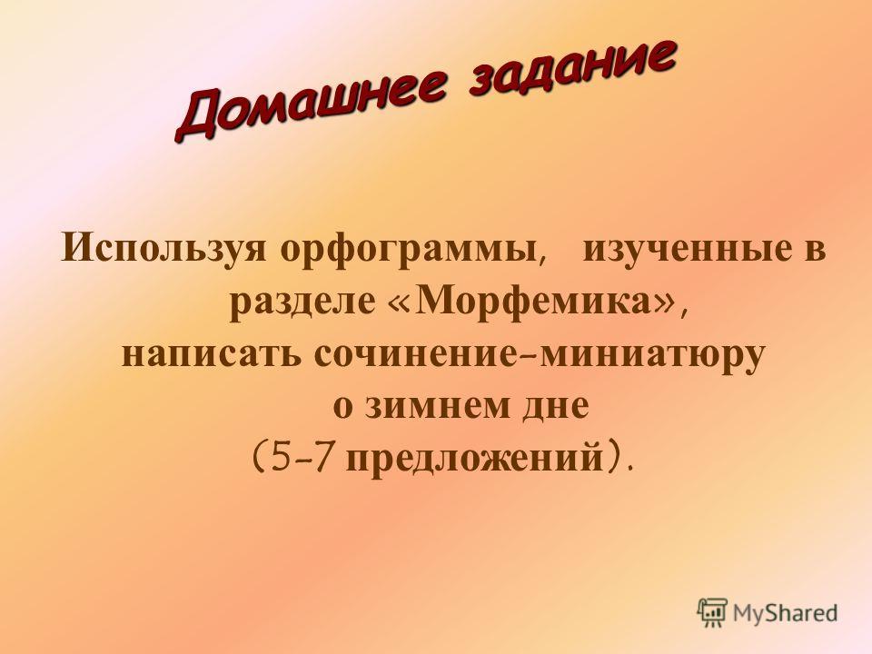 Домашнее задание Используя орфограммы, изученные в разделе «Морфемика», написать сочинение-миниатюру о зимнем дне (5-7 предложений).