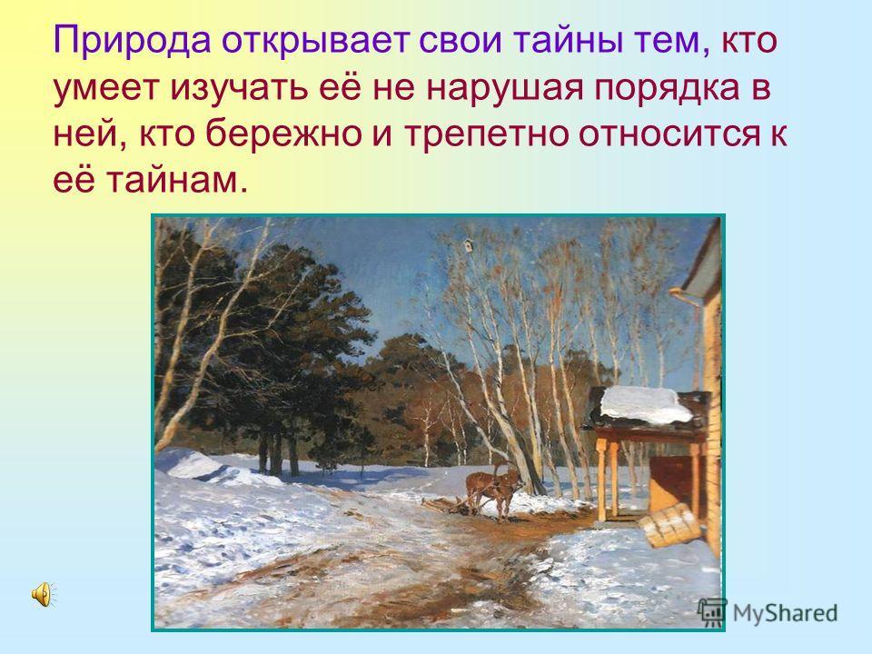 Природа открывает свои тайны тем, кто умеет изучать её не нарушая порядка в ней, кто бережно и трепетно относится к её тайнам.