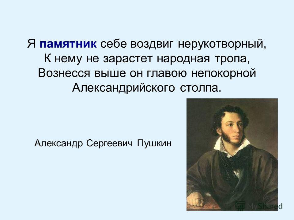Я памятник себе воздвиг нерукотворный, К нему не зарастет народная тропа, Вознесся выше он главою непокорной Александрийского столпа. Александр Сергеевич Пушкин