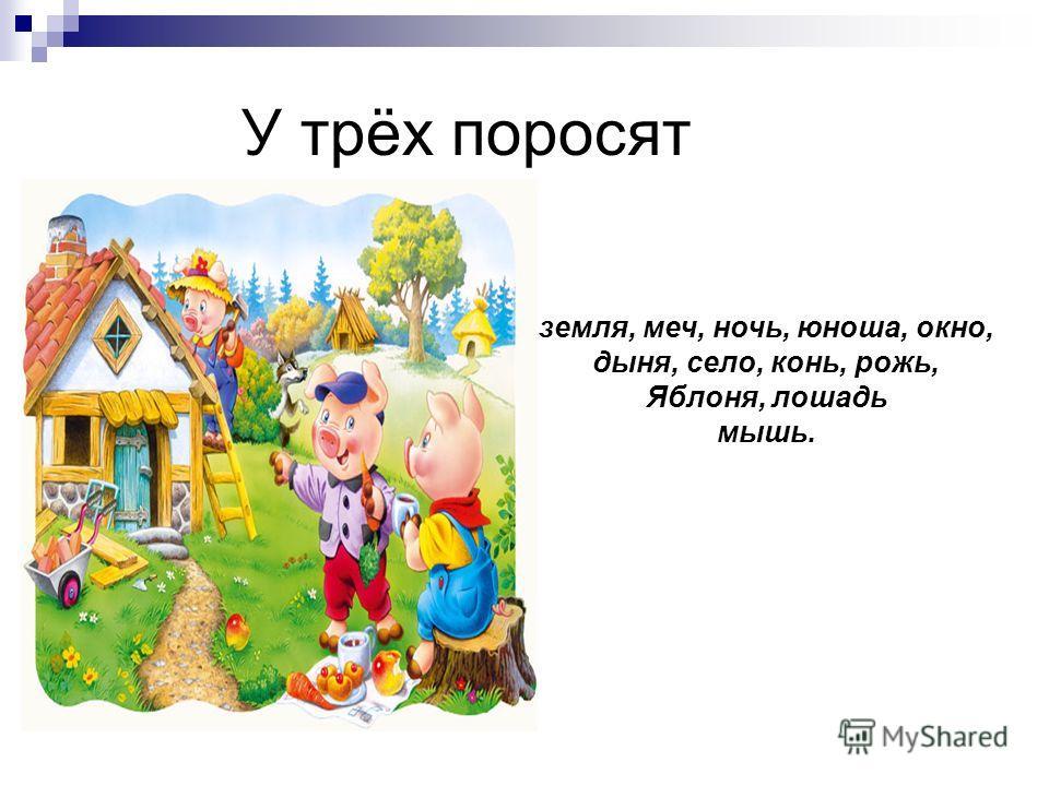 У трёх поросят земля, меч, ночь, юноша, окно, дыня, село, конь, рожь, Яблоня, лошадь мышь.