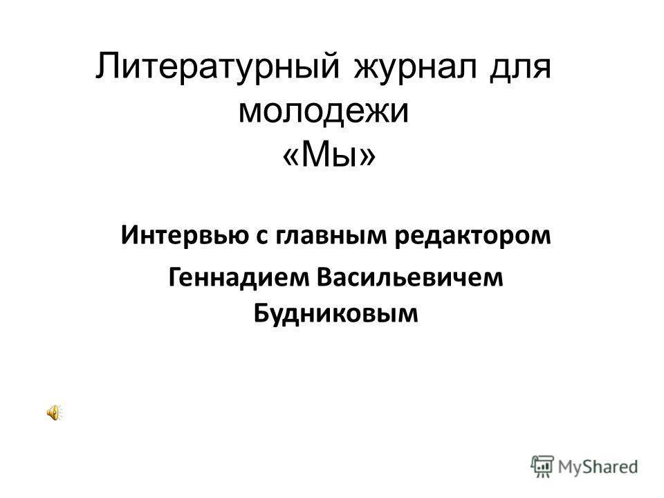 Литературный журнал для молодежи «Мы» Интервью с главным редактором Геннадием Васильевичем Будниковым