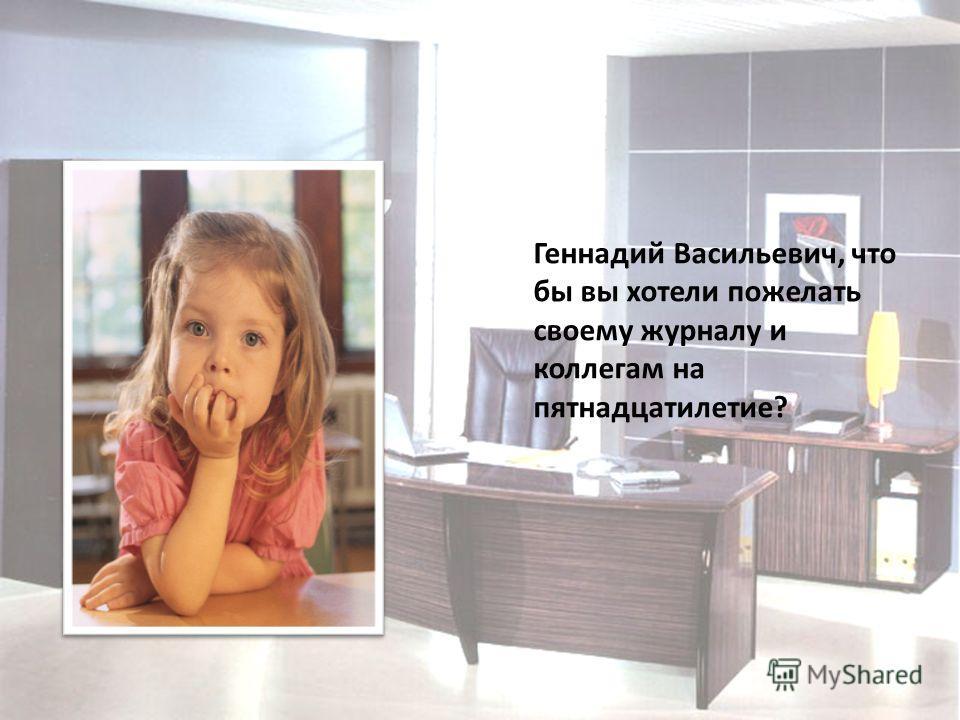 Геннадий Васильевич, что бы вы хотели пожелать своему журналу и коллегам на пятнадцатилетие?