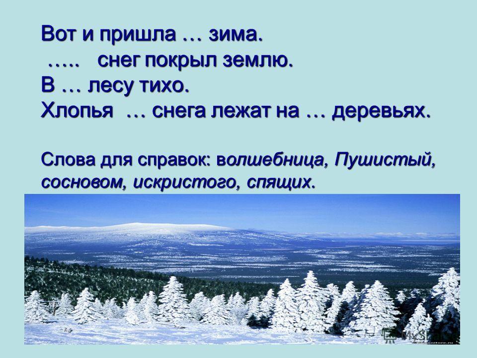 Вот и пришла … зима. ….. снег покрыл землю. ….. снег покрыл землю. В … лесу тихо. Хлопья … снега лежат на … деревьях. Слова для справок: волшебница, Пушистый, сосновом, искристого, спящих.