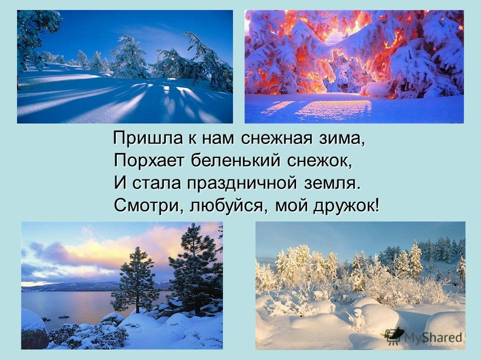 Пришла к нам снежная зима, Пришла к нам снежная зима, Порхает беленький снежок, Порхает беленький снежок, И стала праздничной земля. И стала праздничной земля. Смотри, любуйся, мой дружок! Смотри, любуйся, мой дружок!