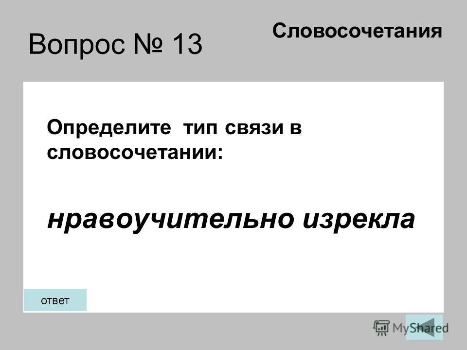 Вопрос 13 Определите тип связи в словосочетании: нравоучительно изрекла Словосочетания ответ