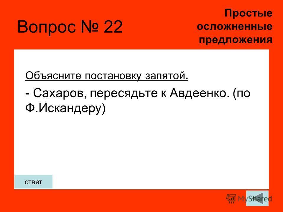 Вопрос 22 Объясните постановку запятой. - Сахаров, пересядьте к Авдеенко. (по Ф.Искандеру) Простые осложненные предложения ответ