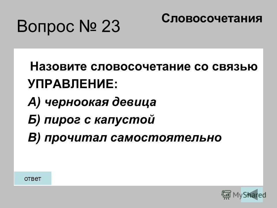 Вопрос 23 Назовите словосочетание со связью УПРАВЛЕНИЕ: А) черноокая девица Б) пирог с капустой В) прочитал самостоятельно Словосочетания ответ