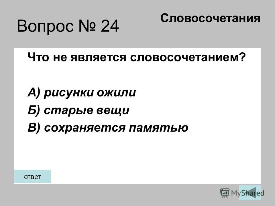 Вопрос 24 Что не является словосочетанием? А) рисунки ожили Б) старые вещи В) сохраняется памятью Словосочетания ответ