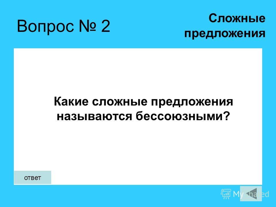 Вопрос 2 Какие сложные предложения называются бессоюзными? Сложные предложения ответ