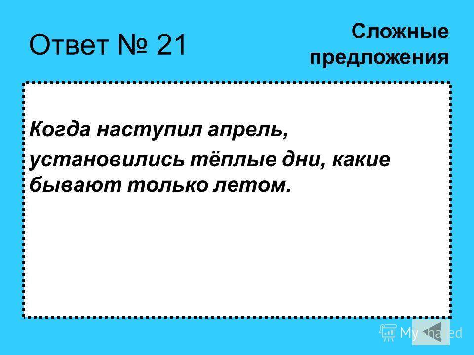 Ответ 21 Когда наступил апрель, установились тёплые дни, какие бывают только летом. Сложные предложения