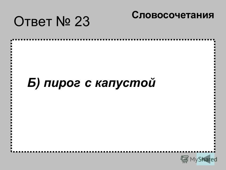 Ответ 23 Б) пирог с капустой Словосочетания