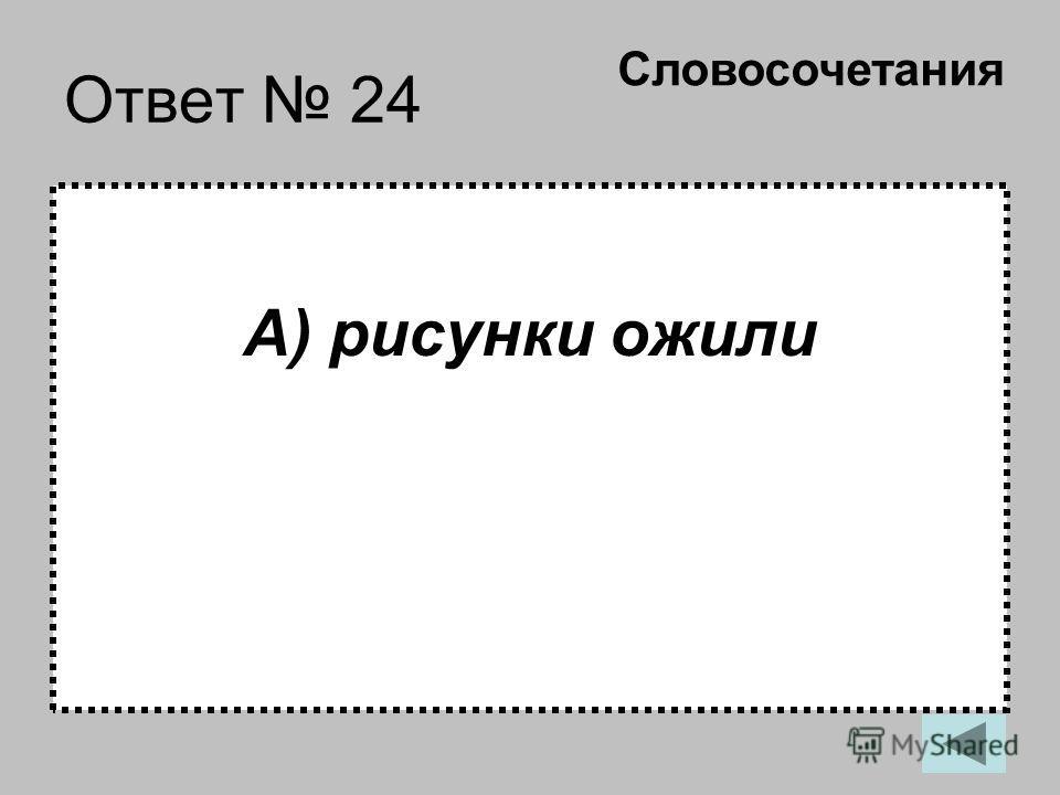Ответ 24 А) рисунки ожили Словосочетания