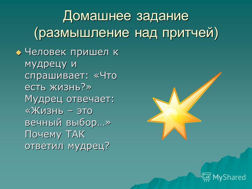 Домашнее задание (размышление над притчей) Человек пришел к мудрецу и спрашивает: «Что есть жизнь?» Мудрец отвечает: «Жизнь – это вечный выбор…» Почему ТАК ответил мудрец? Человек пришел к мудрецу и спрашивает: «Что есть жизнь?» Мудрец отвечает: «Жиз