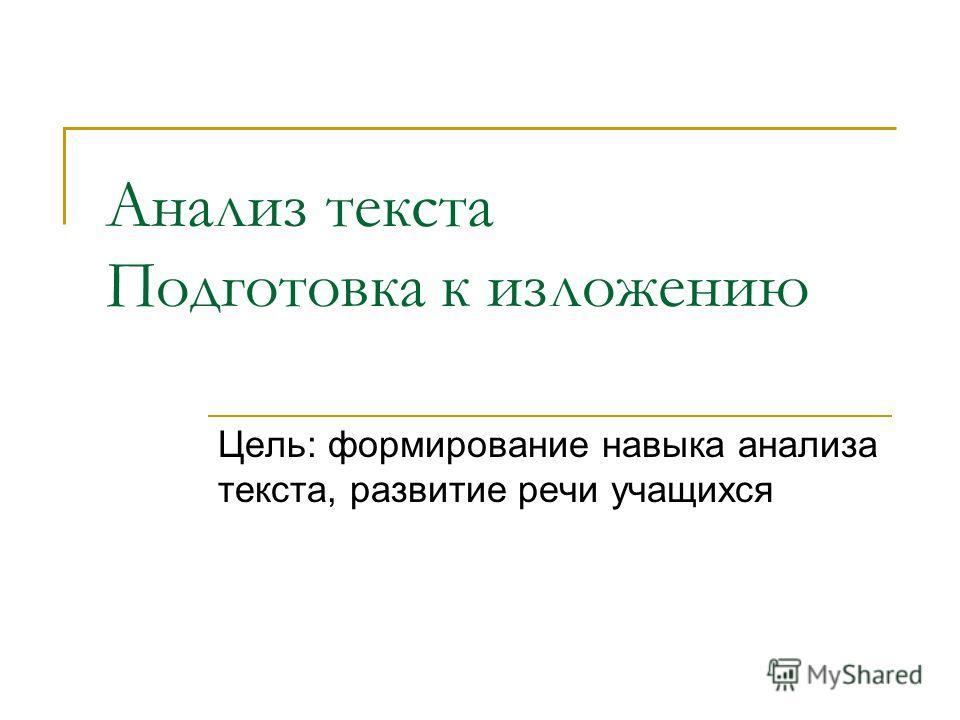 Анализ текста Подготовка к изложению Цель: формирование навыка анализа текста, развитие речи учащихся