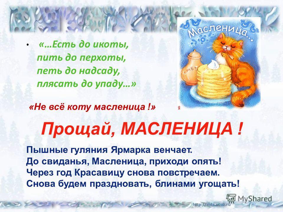 Прощай, МАСЛЕНИЦА ! «…Есть до икоты, пить до перхоты, петь до надсаду, плясать до упаду…» Пышные гуляния Ярмарка венчает. До свиданья, Масленица, приходи опять! Через год Красавицу снова повстречаем. Снова будем праздновать, блинами угощать! «Не всё