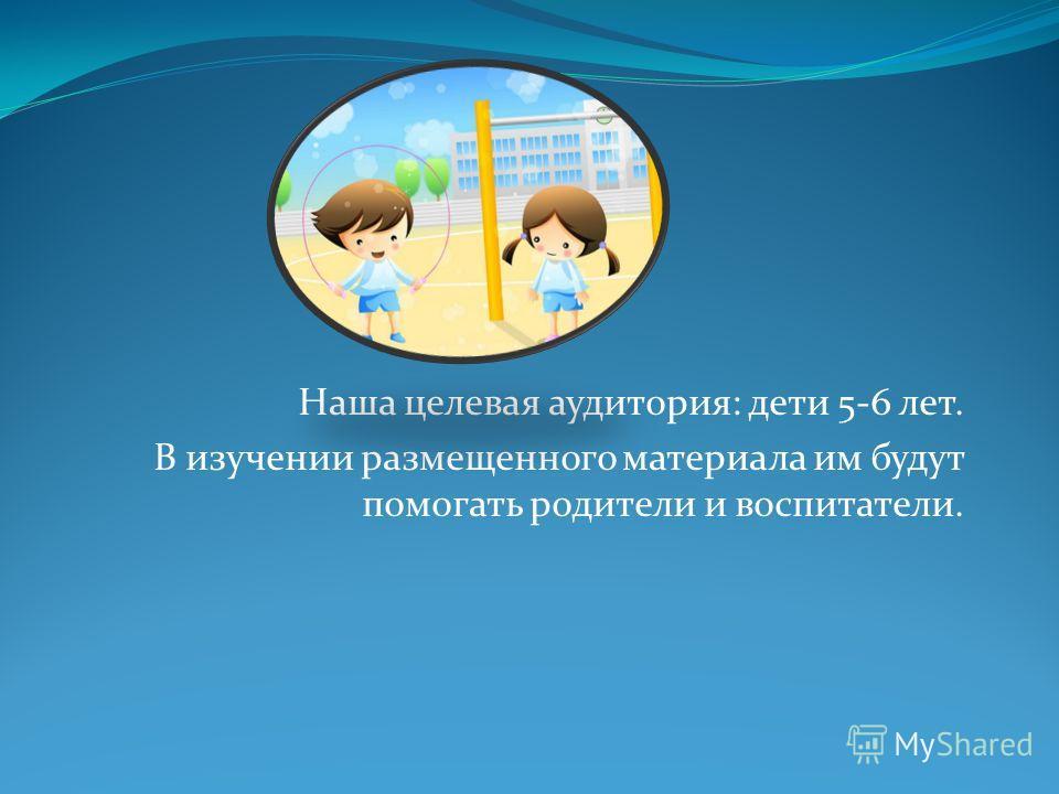 Наша целевая аудитория: дети 5-6 лет. В изучении размещенного материала им будут помогать родители и воспитатели.