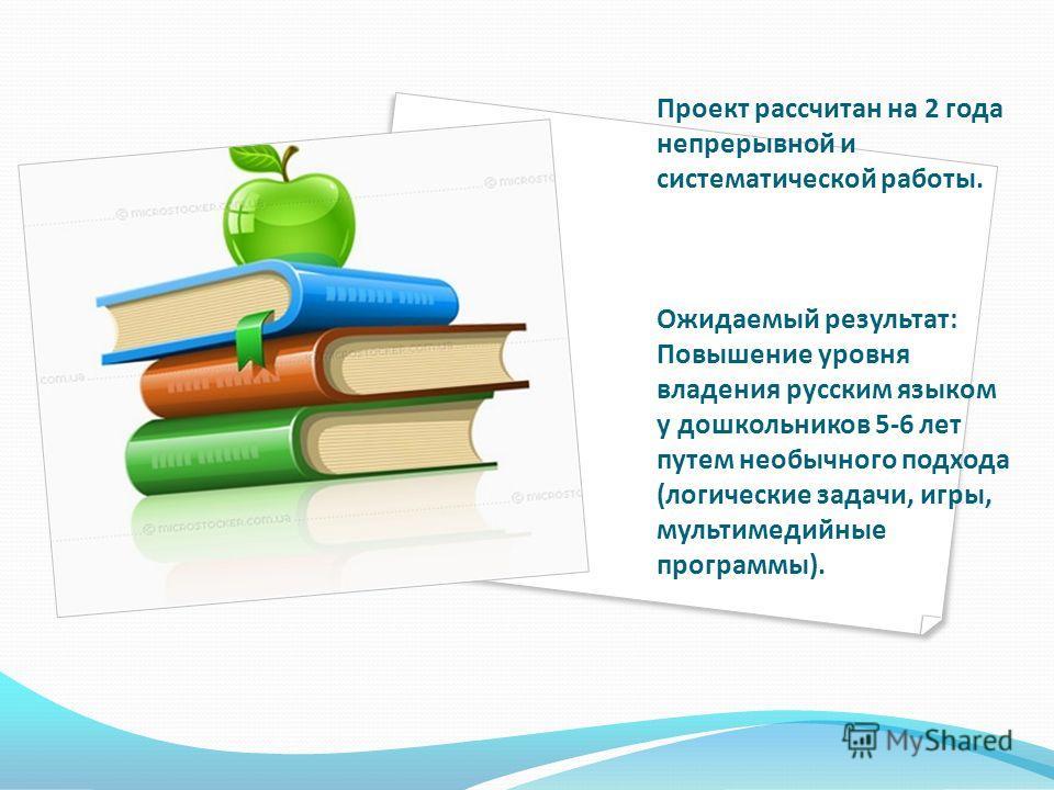 Проект рассчитан на 2 года непрерывной и систематической работы. Ожидаемый результат: Повышение уровня владения русским языком у дошкольников 5-6 лет путем необычного подхода (логические задачи, игры, мультимедийные программы).