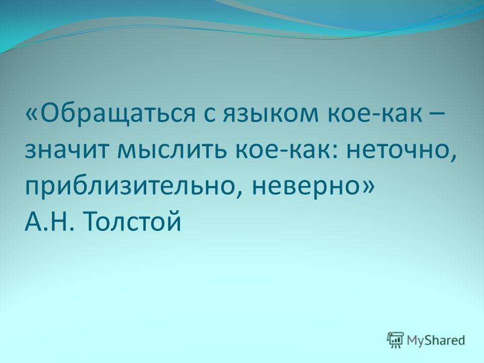 «Обращаться с языком кое-как – значит мыслить кое-как: неточно, приблизительно, неверно» А.Н. Толстой