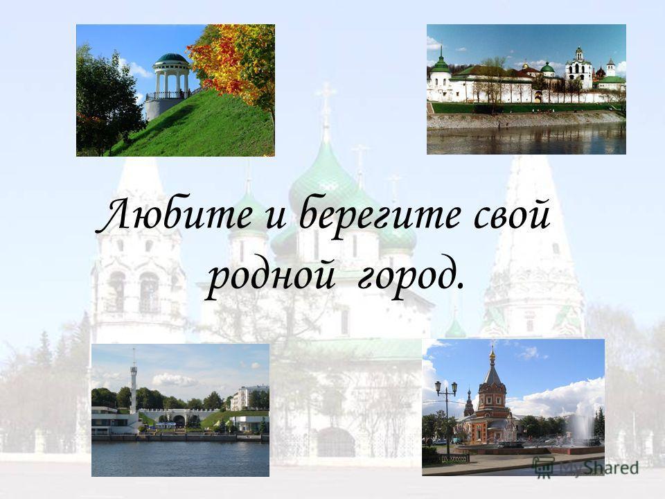 Любите и берегите свой родной город.