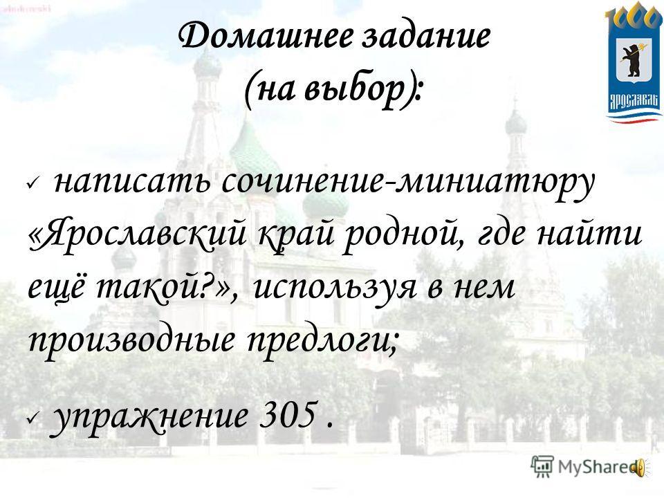 Домашнее задание (на выбор): написать сочинение-миниатюру «Ярославский край родной, где найти ещё такой?», используя в нем производные предлоги; упражнение 305.